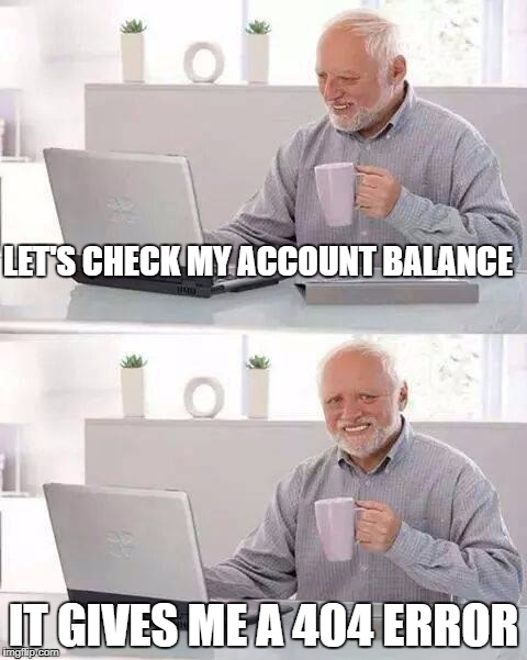 Hide the Pain Harold Meme | LET'S CHECK MY ACCOUNT BALANCE IT GIVES ME A 404 ERROR | image tagged in memes,hide the pain harold | made w/ Imgflip meme maker