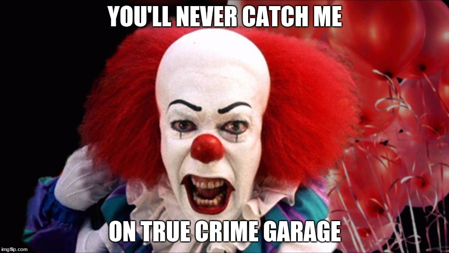 Pennywiseguy True Crime Garage | YOU'LL NEVER CATCH ME ON TRUE CRIME GARAGE | image tagged in pennywise,crime,stephen king,clowns,scary clown,creepy clowns | made w/ Imgflip meme maker