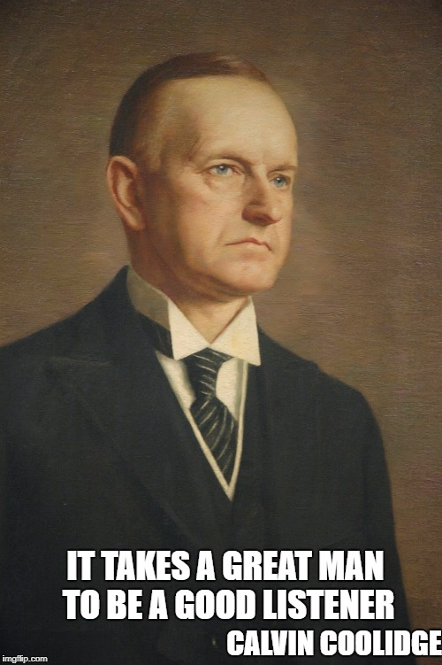 IT TAKES A GREAT MAN TO BE A GOOD LISTENER CALVIN COOLIDGE | image tagged in calvin coolidge | made w/ Imgflip meme maker