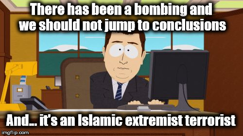Not Surprised.... | There has been a bombing and we should not jump to conclusions And... it's an Islamic extremist terrorist | image tagged in memes,aaaaand its gone,islamic terrorism | made w/ Imgflip meme maker