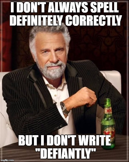"How do so many people make this mistake? | I DON'T ALWAYS SPELL DEFINITELY CORRECTLY BUT I DON'T WRITE ""DEFIANTLY"" 