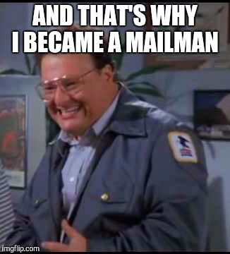 AND THAT'S WHY I BECAME A MAILMAN | made w/ Imgflip meme maker