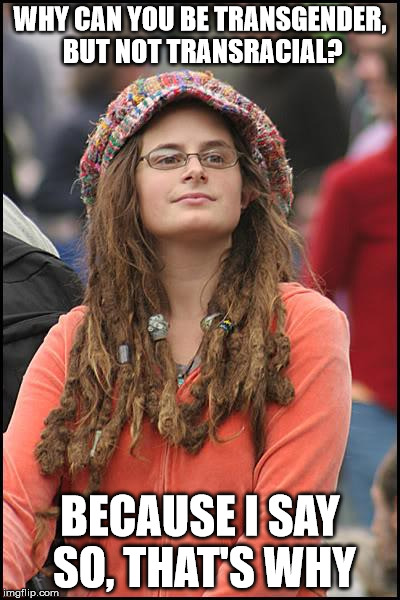 College Liberal Meme | WHY CAN YOU BE TRANSGENDER, BUT NOT TRANSRACIAL? BECAUSE I SAY SO, THAT'S WHY | image tagged in memes,college liberal | made w/ Imgflip meme maker