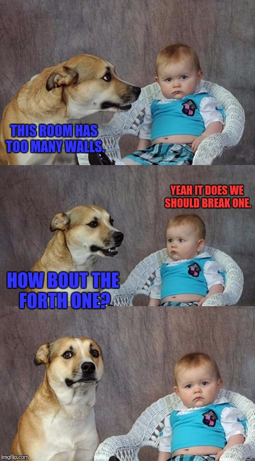 Dad Joke Dog Meme | THIS ROOM HAS TOO MANY WALLS. YEAH IT DOES WE SHOULD BREAK ONE. HOW BOUT THE FORTH ONE? | image tagged in memes,dad joke dog | made w/ Imgflip meme maker