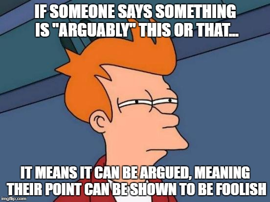"Arguably? | IF SOMEONE SAYS SOMETHING IS ""ARGUABLY"" THIS OR THAT... IT MEANS IT CAN BE ARGUED, MEANING THEIR POINT CAN BE SHOWN TO BE FOOLISH 