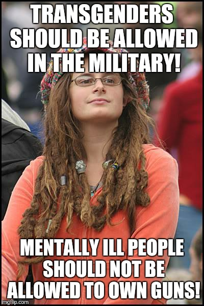College Liberal Meme | TRANSGENDERS SHOULD BE ALLOWED IN THE MILITARY! MENTALLY ILL PEOPLE SHOULD NOT BE ALLOWED TO OWN GUNS! | image tagged in memes,college liberal | made w/ Imgflip meme maker