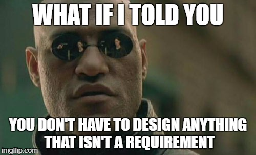 Matrix Morpheus Meme | WHAT IF I TOLD YOU YOU DON'T HAVE TO DESIGN ANYTHING THAT ISN'T A REQUIREMENT | image tagged in memes,matrix morpheus | made w/ Imgflip meme maker