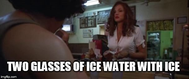 Two glasses of ice water with ice | TWO GLASSES OF ICE WATER WITH ICE | image tagged in fear and loathing in las vegas,ellen barkin,benicio del toro,north star cafe,johnny depp,movie quotes | made w/ Imgflip meme maker