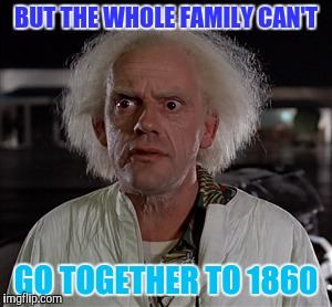 Memes | BUT THE WHOLE FAMILY CAN'T GO TOGETHER TO 1860 | image tagged in memes | made w/ Imgflip meme maker