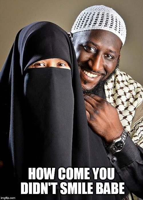 Say cheese | HOW COME YOU DIDN'T SMILE BABE | image tagged in say cheese,burka,muslim,racist,oppression,memes | made w/ Imgflip meme maker