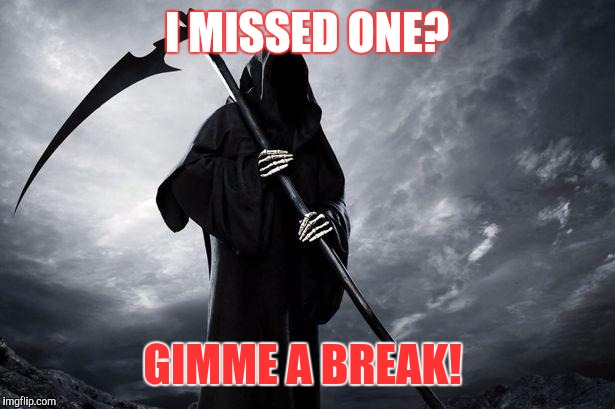 Grim Reaper , Memes, funny | I MISSED ONE? GIMME A BREAK! | image tagged in grim reaper,memes,funny | made w/ Imgflip meme maker