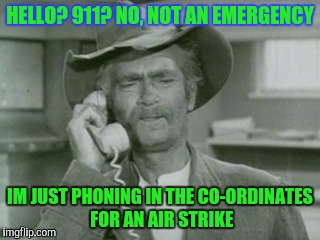 Just Doin' My Duty | HELLO? 911? NO, NOT AN EMERGENCY IM JUST PHONING IN THE CO-ORDINATES FOR AN AIR STRIKE | image tagged in i reck'n,memes,beverly hillbilly | made w/ Imgflip meme maker