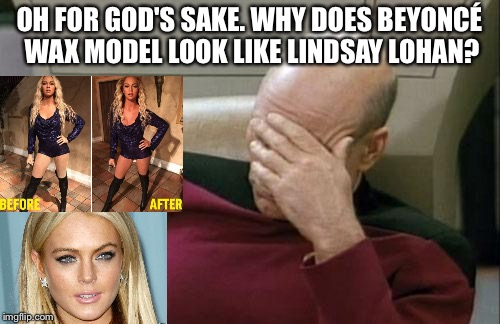Beyoncé Wax Model Lindsay Lohan |  OH FOR GOD'S SAKE. WHY DOES BEYONCÉ WAX MODEL LOOK LIKE LINDSAY LOHAN? | image tagged in memes,captain picard facepalm,bad luck beyonce,lindsay lohan,wax model,epic fail | made w/ Imgflip meme maker