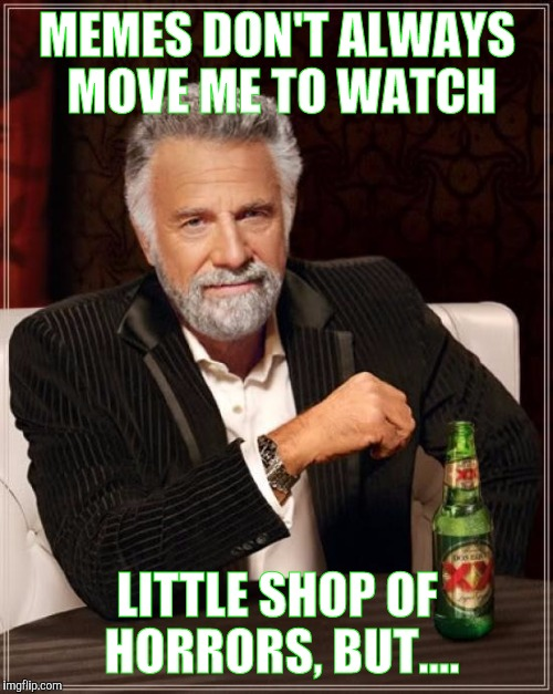 The Most Interesting Man In The World Meme | MEMES DON'T ALWAYS MOVE ME TO WATCH LITTLE SHOP OF HORRORS, BUT.... | image tagged in memes,the most interesting man in the world | made w/ Imgflip meme maker