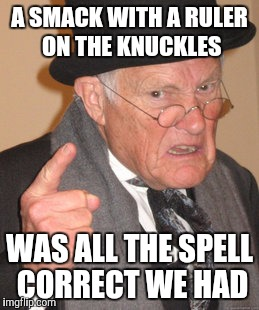 Back In My Day Meme | A SMACK WITH A RULER ON THE KNUCKLES WAS ALL THE SPELL CORRECT WE HAD | image tagged in memes,back in my day | made w/ Imgflip meme maker