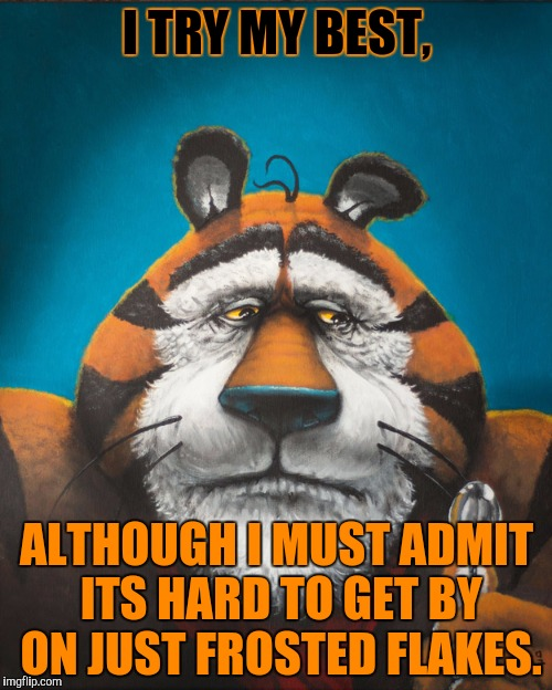 I TRY MY BEST, ALTHOUGH I MUST ADMIT ITS HARD TO GET BY ON JUST FROSTED FLAKES. | made w/ Imgflip meme maker