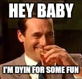 Memes, laughing | HEY BABY I'M DYIN FOR SOME FUN | image tagged in memes,laughing | made w/ Imgflip meme maker