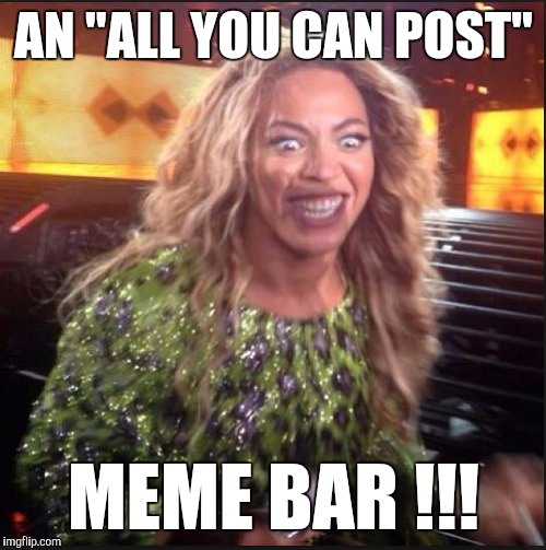 "Memes, Beyonce | AN ""ALL YOU CAN POST"" MEME BAR !!! 