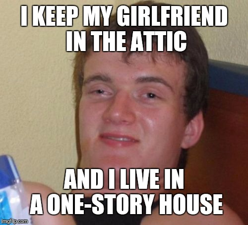 10 Guy Meme | I KEEP MY GIRLFRIEND IN THE ATTIC AND I LIVE IN A ONE-STORY HOUSE | image tagged in memes,10 guy | made w/ Imgflip meme maker