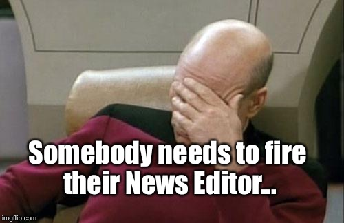 Captain Picard Facepalm Meme | Somebody needs to fire their News Editor... | image tagged in memes,captain picard facepalm | made w/ Imgflip meme maker