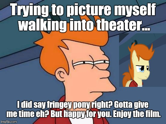 Futurama Fry Meme | Trying to picture myself walking into theater... I did say fringey pony right? Gotta give me time eh? But happy for you. Enjoy the film. | image tagged in memes,futurama fry | made w/ Imgflip meme maker