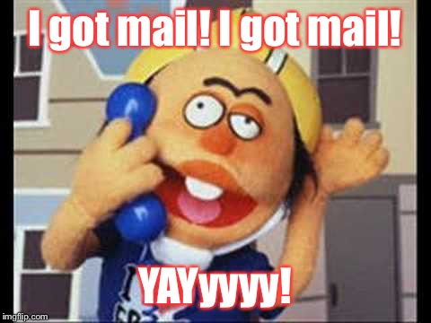 I got mail! I got mail! YAYyyyy! | made w/ Imgflip meme maker