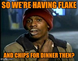 Y'all Got Any More Of That Meme | SO WE'RE HAVING FLAKE AND CHIPS FOR DINNER THEN? | image tagged in memes,yall got any more of | made w/ Imgflip meme maker