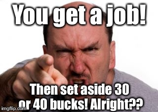 Angry White Man | You get a job! Then set aside 30 or 40 bucks! Alright?? | image tagged in angry white man | made w/ Imgflip meme maker
