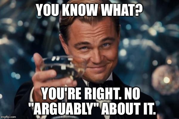 "Leonardo Dicaprio Cheers Meme | YOU KNOW WHAT? YOU'RE RIGHT. NO ""ARGUABLY"" ABOUT IT. 