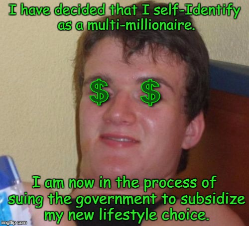 10 Guy Meme | I have decided that I self-Identify as a multi-millionaire. I am now in the process of suing the government to subsidize my new lifestyle ch | image tagged in memes,10 guy,lgbt,transgender | made w/ Imgflip meme maker