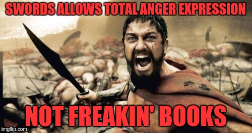 Sparta Leonidas Meme | SWORDS ALLOWS TOTAL ANGER EXPRESSION NOT FREAKIN' BOOKS | image tagged in memes,sparta leonidas | made w/ Imgflip meme maker
