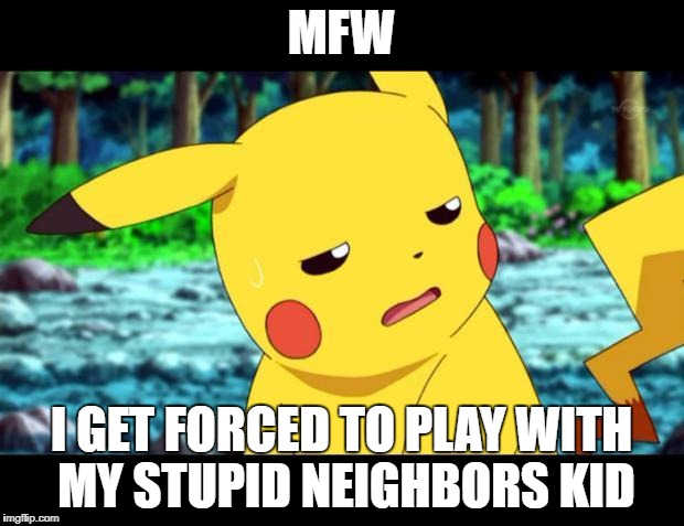 when u play with dumb neighbor | MFW I GET FORCED TO PLAY WITH MY STUPID NEIGHBORS KID | image tagged in the fuck pikachu,dumb,neighbor,mfw,memes | made w/ Imgflip meme maker