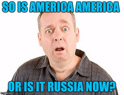 SO IS AMERICA AMERICA OR IS IT RUSSIA NOW? | made w/ Imgflip meme maker