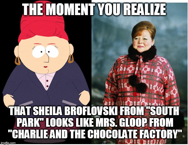 "#WhatWhatWhat | THE MOMENT YOU REALIZE THAT SHEILA BROFLOVSKI FROM ""SOUTH PARK"" LOOKS LIKE MRS. GLOOP FROM ""CHARLIE AND THE CHOCOLATE FACTORY"" 