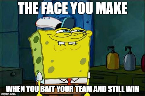 Dont You Squidward Meme | THE FACE YOU MAKE WHEN YOU BAIT YOUR TEAM AND STILL WIN | image tagged in memes,dont you squidward | made w/ Imgflip meme maker