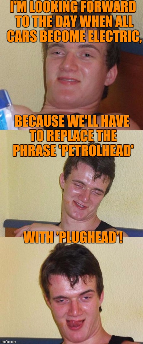 When there's no more petrol, we'll have to make some changes . . . | I'M LOOKING FORWARD TO THE DAY WHEN ALL CARS BECOME ELECTRIC, WITH 'PLUGHEAD'! BECAUSE WE'LL HAVE TO REPLACE THE PHRASE 'PETROLHEAD' | image tagged in bad pun 10 guy,memes,10 guy,electric cars,plugheads,petrolheads | made w/ Imgflip meme maker