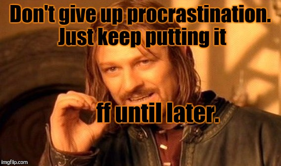 One Does Not Simply Give Up Procrastination  | Don't give up procrastination. Just keep putting it ff until later. | image tagged in funny,one does not simply,humor,advice,memes,lord of the rings | made w/ Imgflip meme maker