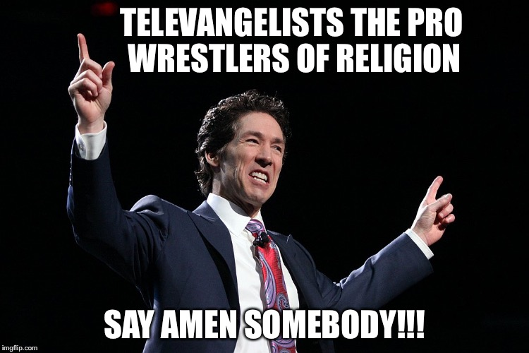 TELEVANGELISTS THE PRO WRESTLERS OF RELIGION SAY AMEN SOMEBODY!!! | image tagged in joel osteen | made w/ Imgflip meme maker