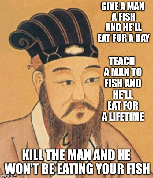 confuscious | GIVE A MAN A FISH AND HE'LL EAT FOR A DAY KILL THE MAN AND HE WON'T BE EATING YOUR FISH TEACH A MAN TO FISH AND HE'LL EAT FOR A LIFETIME | image tagged in confuscious | made w/ Imgflip meme maker