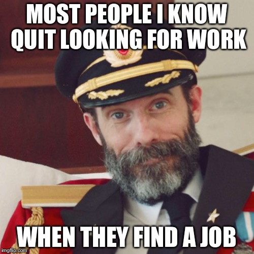 Captain Obvious | MOST PEOPLE I KNOW QUIT LOOKING FOR WORK WHEN THEY FIND A JOB | image tagged in captain obvious | made w/ Imgflip meme maker