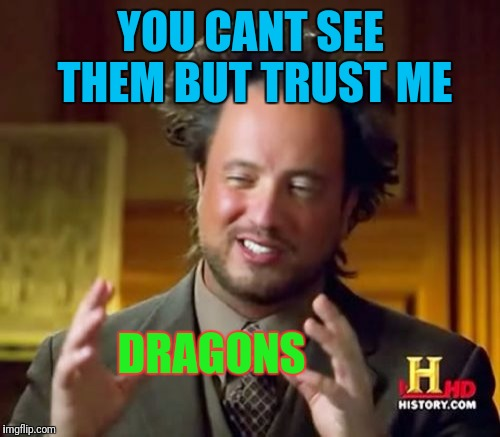Ancient Aliens Meme | YOU CANT SEE THEM BUT TRUST ME DRAGONS | image tagged in memes,ancient aliens | made w/ Imgflip meme maker