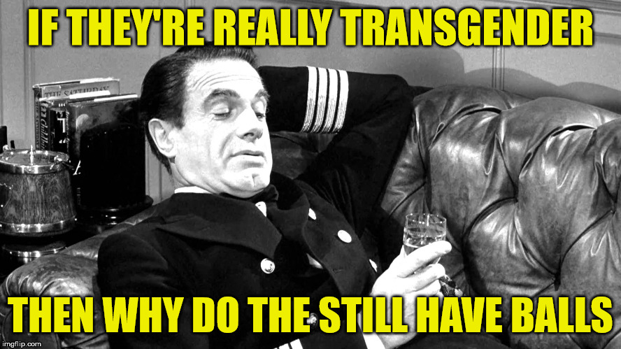 transgender | IF THEY'RE REALLY TRANSGENDER THEN WHY DO THE STILL HAVE BALLS | image tagged in transgender,funny memes,balls,testicles | made w/ Imgflip meme maker