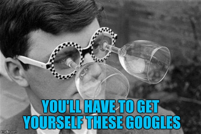 YOU'LL HAVE TO GET YOURSELF THESE GOOGLES | made w/ Imgflip meme maker