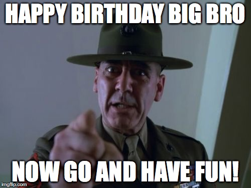 Sergeant Hartmann | HAPPY BIRTHDAY BIG BRO NOW GO AND HAVE FUN! | image tagged in memes,sergeant hartmann | made w/ Imgflip meme maker
