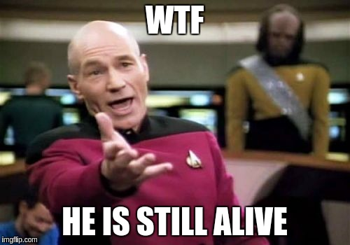 Picard Wtf Meme | WTF HE IS STILL ALIVE | image tagged in memes,picard wtf | made w/ Imgflip meme maker