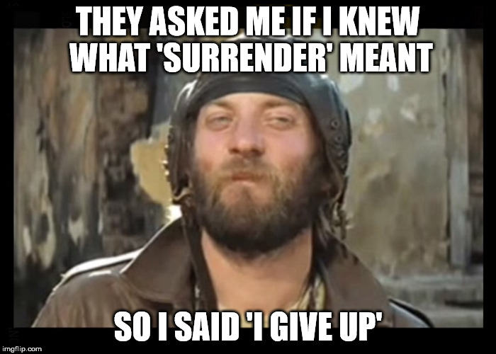 THEY ASKED ME IF I KNEW WHAT 'SURRENDER' MEANT SO I SAID 'I GIVE UP' | image tagged in sergeant oddball kelly's | made w/ Imgflip meme maker