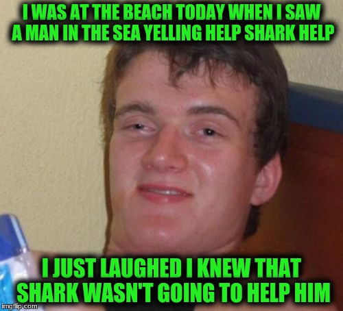 10 Guy! Shark Week! A Raydog and Discovery Channel Event July 23rd - 30th | I WAS AT THE BEACH TODAY WHEN I SAW A MAN IN THE SEA YELLING HELP SHARK HELP I JUST LAUGHED I KNEW THAT SHARK WASN'T GOING TO HELP HIM | image tagged in memes,10 guy | made w/ Imgflip meme maker