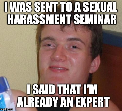 10 Guy Meme | I WAS SENT TO A SEXUAL HARASSMENT SEMINAR I SAID THAT I'M ALREADY AN EXPERT | image tagged in memes,10 guy | made w/ Imgflip meme maker