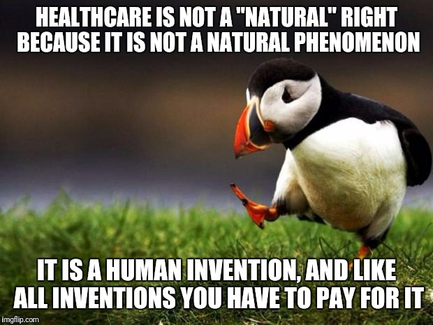 "Unpopular Opinion Puffin Meme | HEALTHCARE IS NOT A ""NATURAL"" RIGHT BECAUSE IT IS NOT A NATURAL PHENOMENON IT IS A HUMAN INVENTION, AND LIKE ALL INVENTIONS YOU HAVE TO PAY  