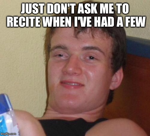 10 Guy Meme | JUST DON'T ASK ME TO RECITE WHEN I'VE HAD A FEW | image tagged in memes,10 guy | made w/ Imgflip meme maker